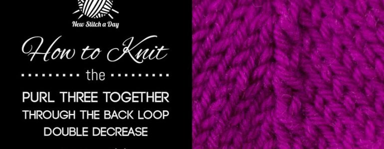 How to Knit the Purl Three Together Through the Back Loop Double Decrease